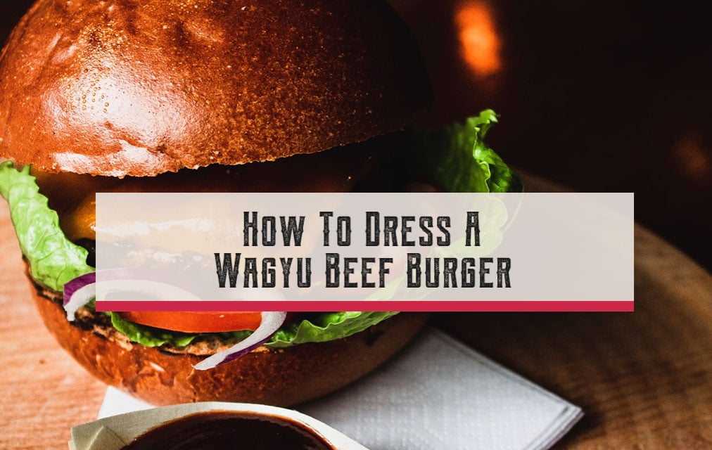 How To Dress A Wagyu Beef Burger