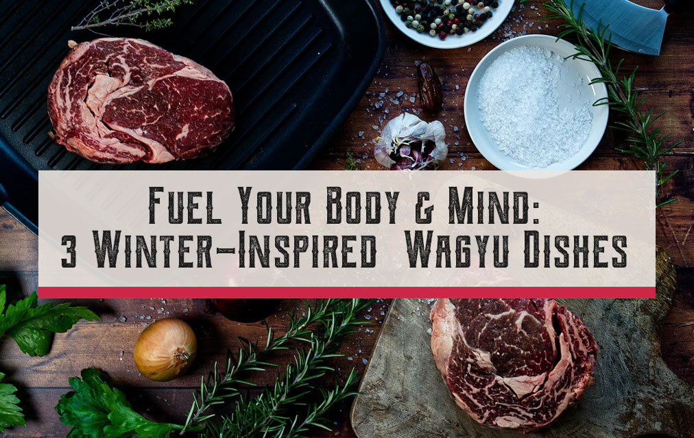 Fuel Your Body & Soul: 3 Winter-Inspired Wagyu Dishes